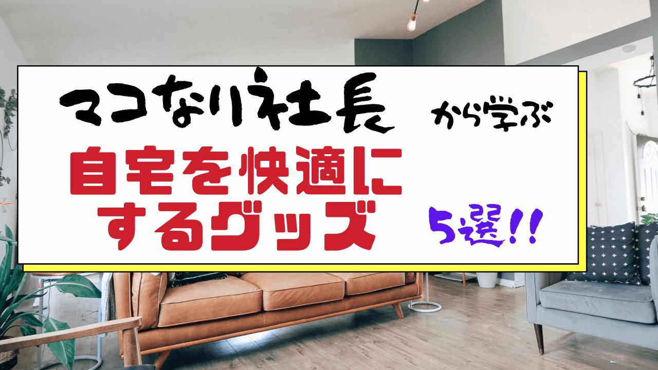 マコなり社長から学ぶ自宅を快適にする最強グッズ5選!!