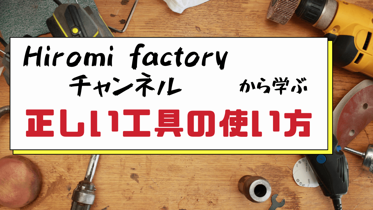 教育系Youtube Hiromi factory チャンネルから学ぶ工具の正しい使い方