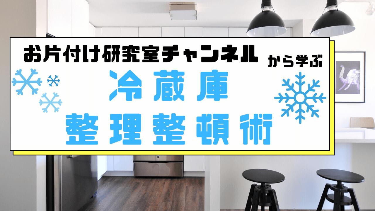 教育系Youtube お片付け研究室チャンネルから学ぶ「冷蔵庫整理整頓術」