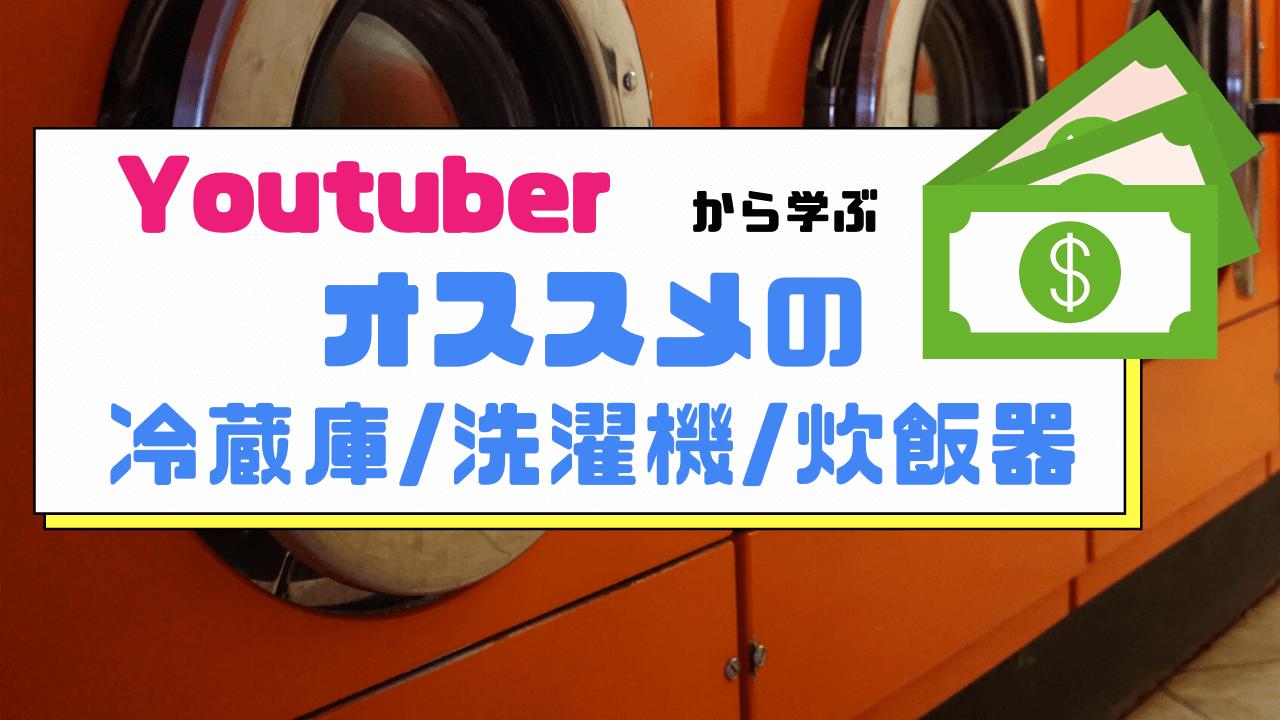 YouTuberから学ぶ「おススメの最新家電」(冷蔵庫/洗濯機/炊飯器)