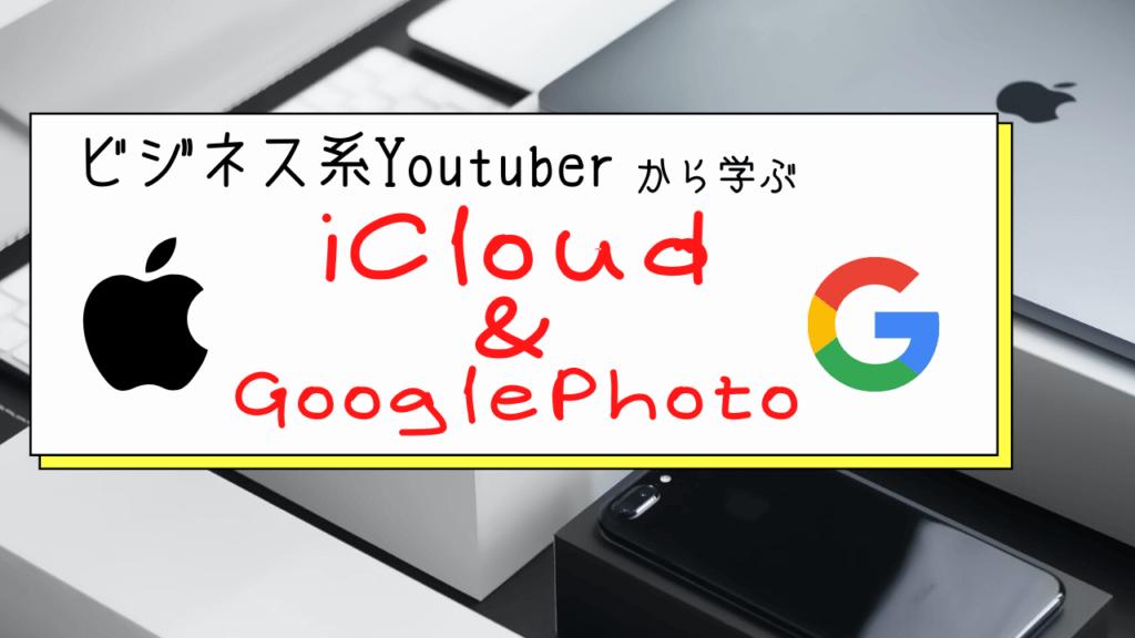 ビジネス系Youtuberから学ぶ「iCloudとGooglePhoto」