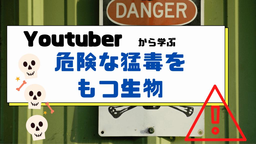 YouTuberから学ぶ危険な猛毒をもつ生物