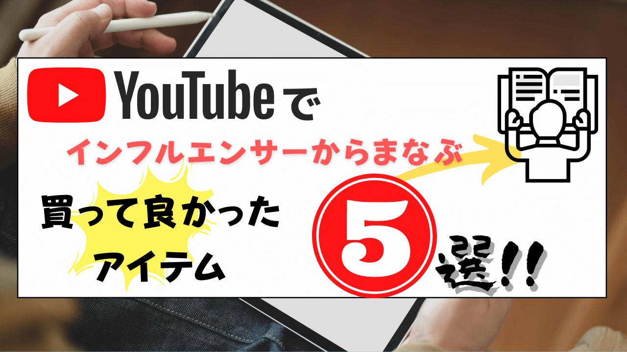 【2020年】YouTubeでインフルエンサーからまなぶ買って良かったもの5選