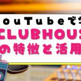 YouTubeで学ぶCLUBHOUSEの特徴と活用法