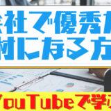 会社で優秀な人材になる方法【YouTubeで学ぶ】